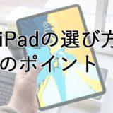 iPadを買うときのポイント・選び方を考える・世代・容量・周辺機器はどれがいい?