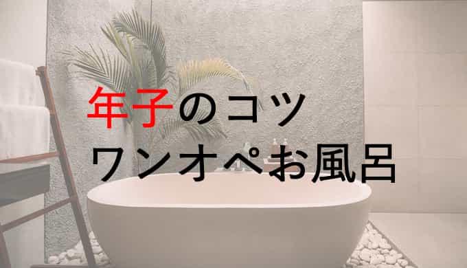 年子を育てるコツ・ワンオペで風呂に入る編